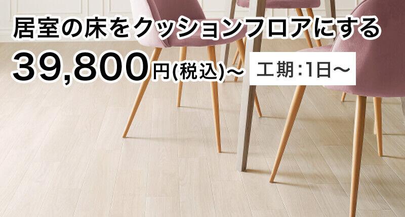 居室の床をクッションフロアにする 39,800円(税込)〜 工期:1日〜